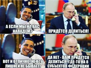 Б. Обама: А если мы на вас нападем? В. Путин: Придется делиться! Б. Обама: Вот и отлично! Нефть лишней не бывает! В. Путин: Да нет – вам придется делиться! Где-то на 8 субъектов федерации.